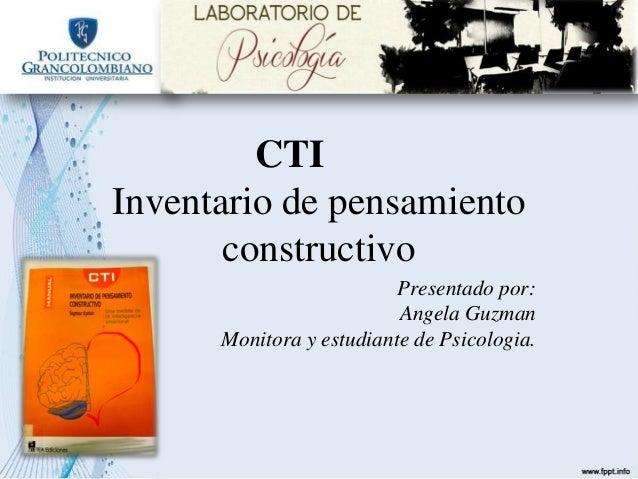 CTI Inventario de pensamiento constructivo Presentado por: Angela Guzman Monitora y estudiante de Psicologia.