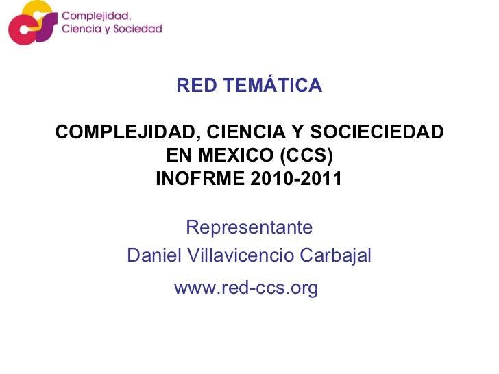 RED TEMÁTICA   COMPLEJIDAD, CIENCIA Y SOCIECIEDAD EN MEXICO (CCS) INOFRME 2010-2011 Representante Daniel Villavicencio Car...