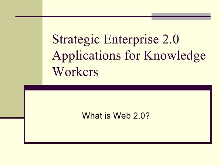 Strategic Enterprise 2.0 Applications for Knowledge Workers What is Web 2.0?