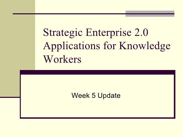 Strategic Enterprise 2.0 Applications for Knowledge Workers Week 5 Update