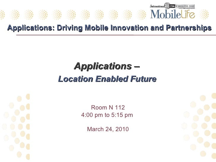 Applications: Driving Mobile Innovation and Partnerships <ul><li>Applications –  </li></ul><ul><li>Location Enabled Future...