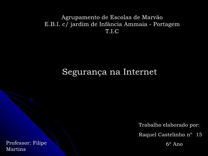 Segurança na Internet Trabalho elaborado por: Raquel Castelinho nº  15 6º Ano Agrupamento de Escolas de Marvão E.B.I. c/ j...