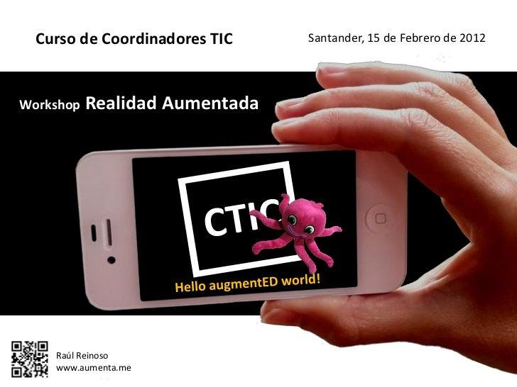 Curso de Coordinadores TIC    Santander, 15 de Febrero de 2012Workshop   Realidad Aumentada    Raúl Reinoso    www.aumenta...