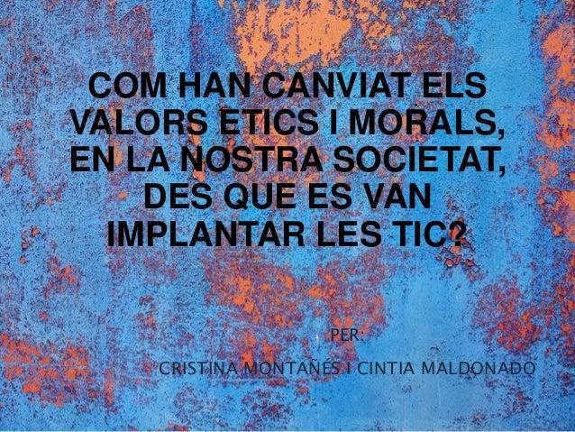 COM HAN CANVIAT ELS VALORS ETICS I MORALS, EN LA NOSTRA SOCIETAT, DES QUE ES VAN IMPLANTAR LES TIC? PER: CRISTINA MONTAÑÉS...