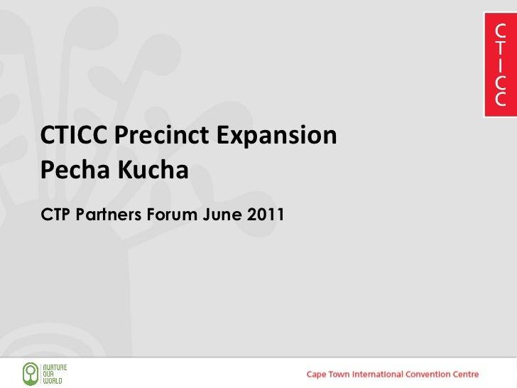 CTICC Precinct Expansion Pecha Kucha <ul><li>CTP Partners Forum June 2011 </li></ul>