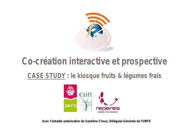 Co-création interactive et prospective  CASE STUDY : le kiosque fruits & légumes frais           Avec l'aimable autorisati...