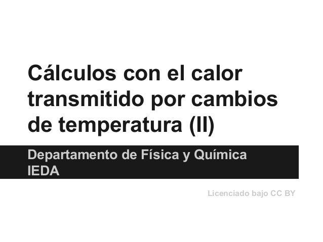 Cálculos con el calor transmitido por cambios de temperatura (II) Departamento de Física y Química IEDA Licenciado bajo CC...