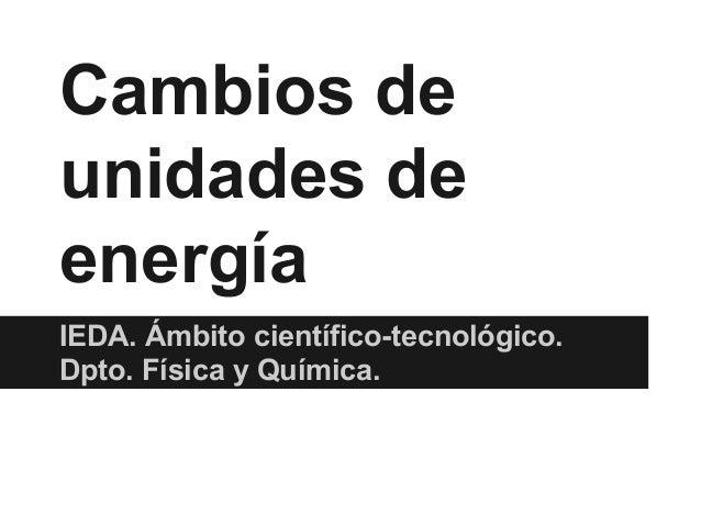 Cambios de unidades de energía IEDA. Ámbito científico-tecnológico. Dpto. Física y Química.