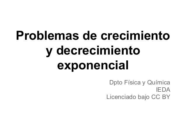 Problemas de crecimiento y decrecimiento exponencial Dpto Física y Química IEDA Licenciado bajo CC BY