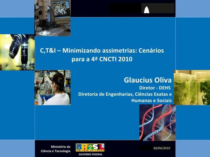 C,T&I – Minimizando assimetrias: Cenários para a 4ª CNCTI 2010 Glaucius Oliva Diretor - DEHS  Diretoria de Engenharias, Ci...