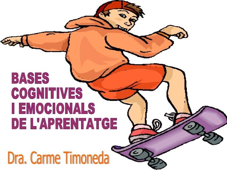 BASES COGNITIVES I EMOCIONALS DE L'APRENTATGE Dra. Carme Timoneda