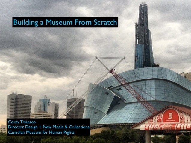 Building a Museum From ScratchCorey TimpsonDirector, Design + New Media & CollectionsCanadian Museum for Human Rights
