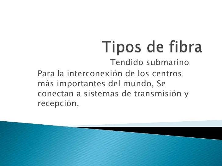 Tipos de fibra<br />Tendido submarino<br />Para la interconexión de los centros más importantes del mundo, Se conectan a s...