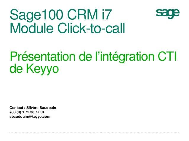 Sage100 CRM i7 Module Click-to-call Présentation de l'intégration CTI de Keyyo Contact : Silvère Baudouin +33 (0) 1 72 38 ...