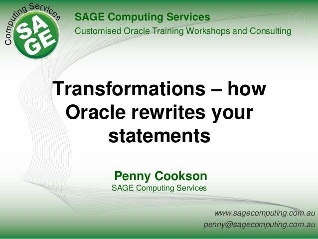 www.sagecomputing.com.au penny@sagecomputing.com.au Transformations – how Oracle rewrites your statements Penny Cookson SA...