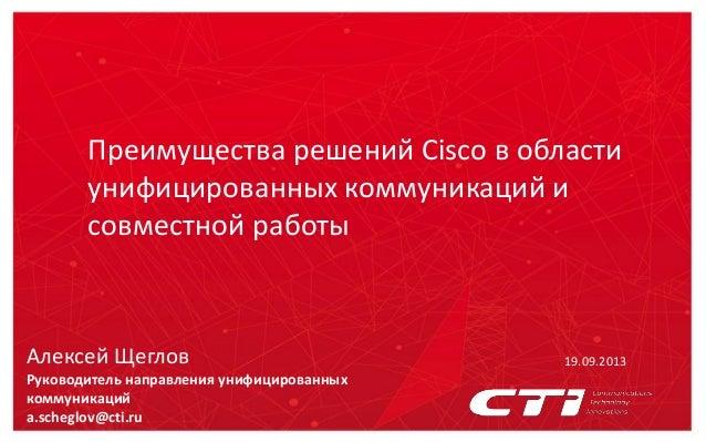 Преимущества решений Cisco в области унифицированных коммуникаций и совместной работы 19.09.2013Алексей Щеглов Руководител...