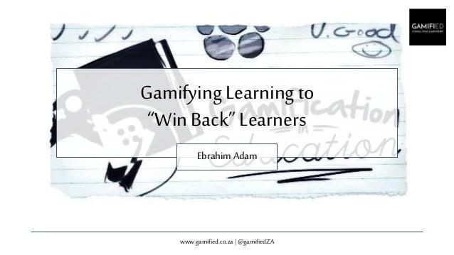 "www.gamified.co.za | @gamifiedZA GamifyingLearningto ""Win Back"" Learners Ebrahim Adam"