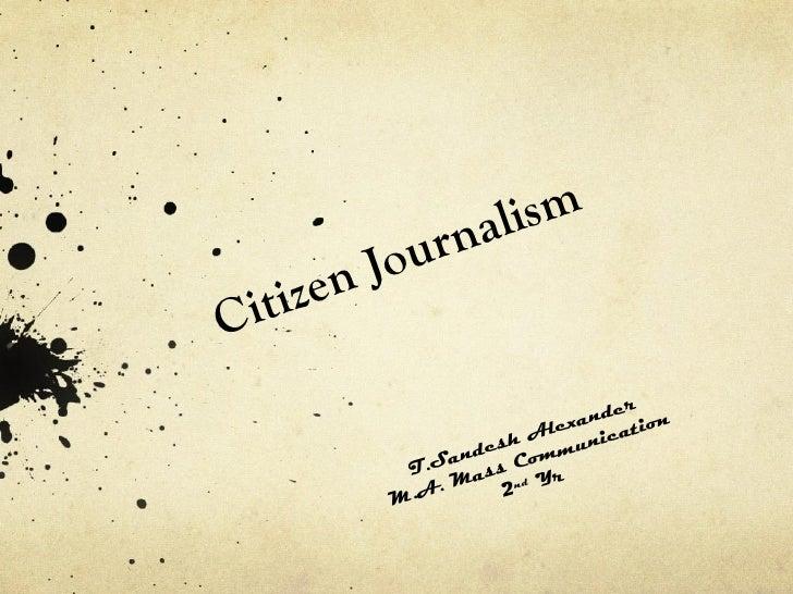 Citizen Journalism T.Sandesh Alexander M.A. Mass Communication 2 nd  Yr