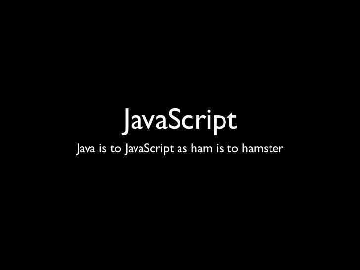 JavaScriptJava is to JavaScript as ham is to hamster