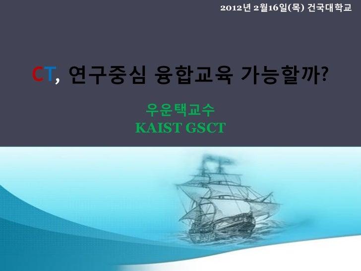2012년 2월16일(목) 건국대학교CT, 연구중심 융합교육 가능할까?       우운택교수      KAIST GSCT