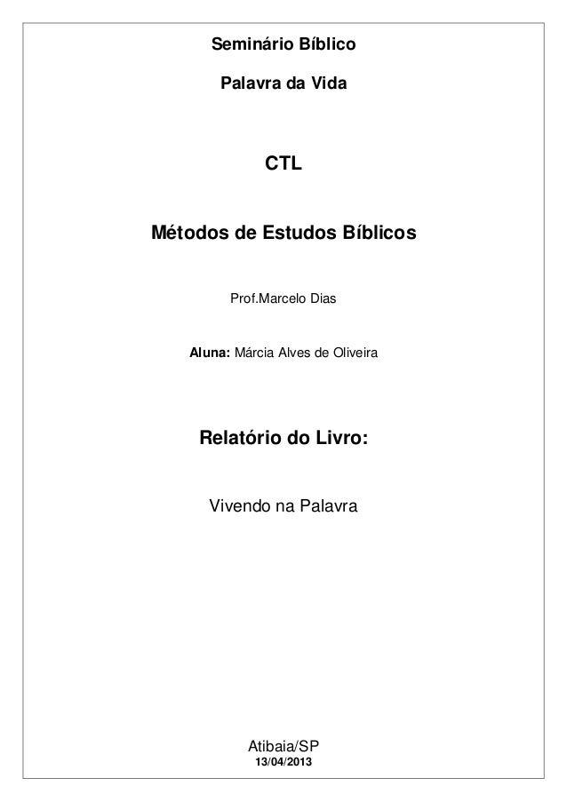 Seminário BíblicoPalavra da VidaAtibaia/SP13/04/2013CTLMétodos de Estudos BíblicosProf.Marcelo DiasAluna: Márcia Alves de ...