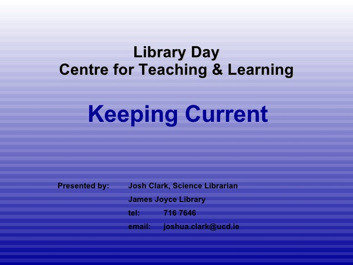 Library Day Centre for Teaching & Learning Keeping Current Presented by: Josh Clark, Science Librarian James Joyce Library...