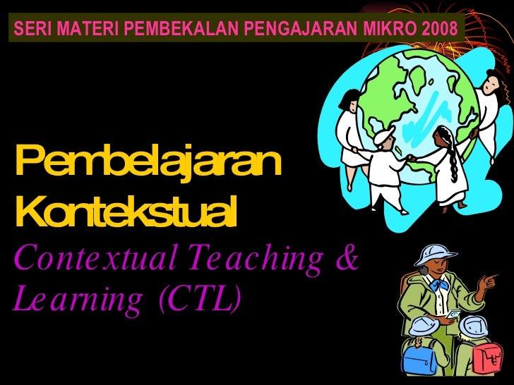 Pembelajaran Kontekstual Contextual Teaching & Learning (CTL) SERI MATERI PEMBEKALAN PENGAJARAN MIKRO 2008