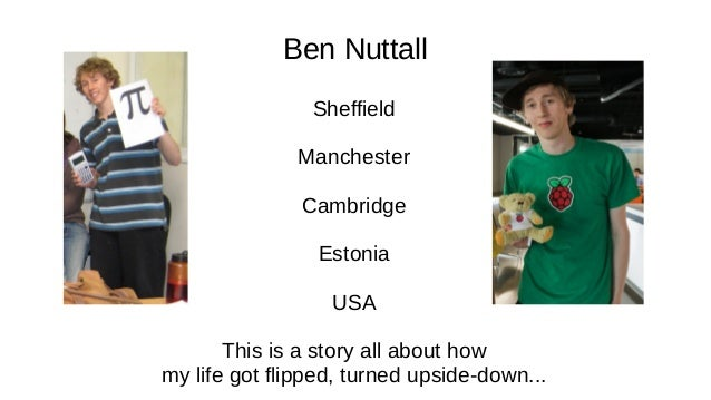 Ben Nuttall Sheffield Manchester Cambridge Estonia USA This is a story all about how my life got flipped, turned upside-do...