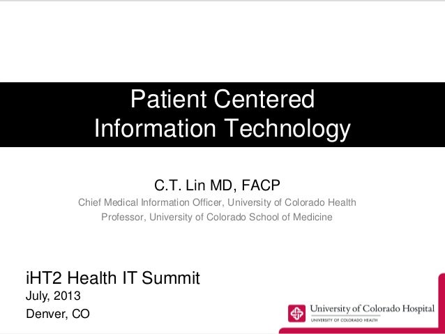 Patient Centered Information Technology C.T. Lin MD, FACP Chief Medical Information Officer, University of Colorado Health...