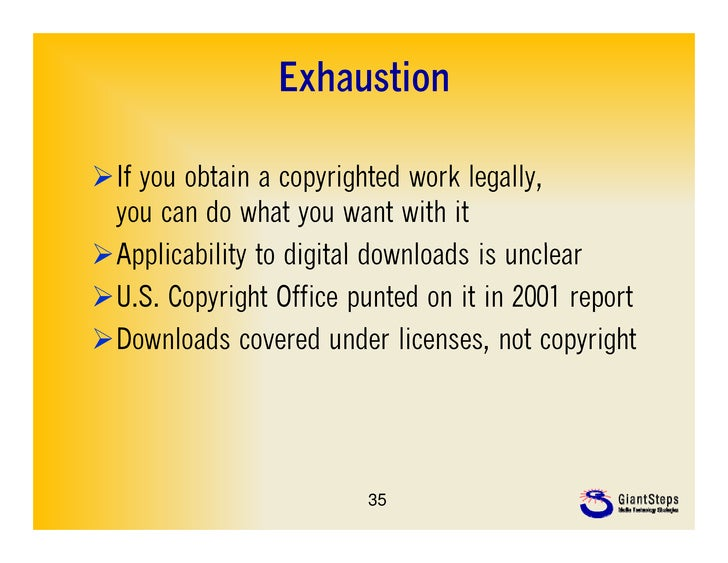 ExhaustionIf you obtain a copyrighted work legally                                  legally, you can do what you want wit...