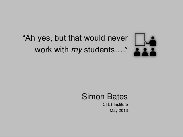 """Ah yes, but that would never work with my students…."" Simon Bates CTLT Institute May 2013"