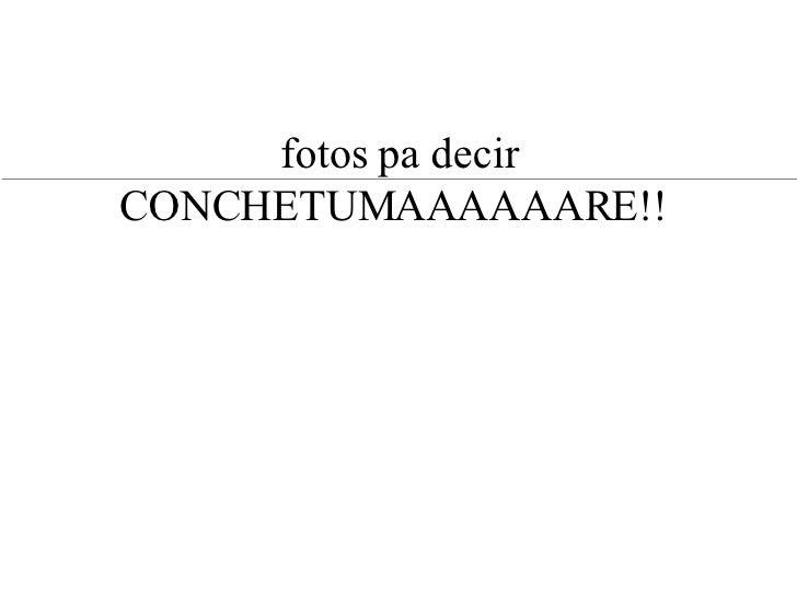 fotos pa decir CONCHETUMAAAAAARE!!
