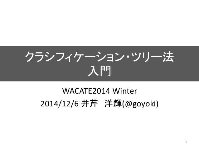 クラシフィケーション・ツリー法 入門 WACATE2014 Winter 2014/12/6 井芹 洋輝(@goyoki) 1