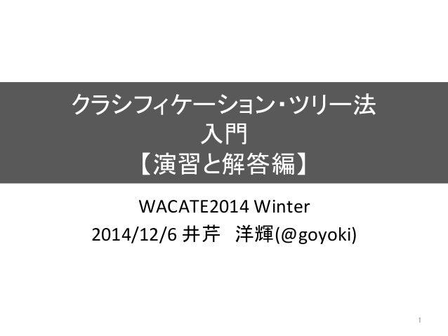 クラシフィケーション・ツリー法   入門   【演習と解答編】 WACATE2014  Winter   2014/12/6  井芹 洋輝(@goyoki)   1