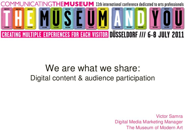 Victor Samra Digital Media Marketing Manager The Museum of Modern Art We are what we share: Digital content & audience par...