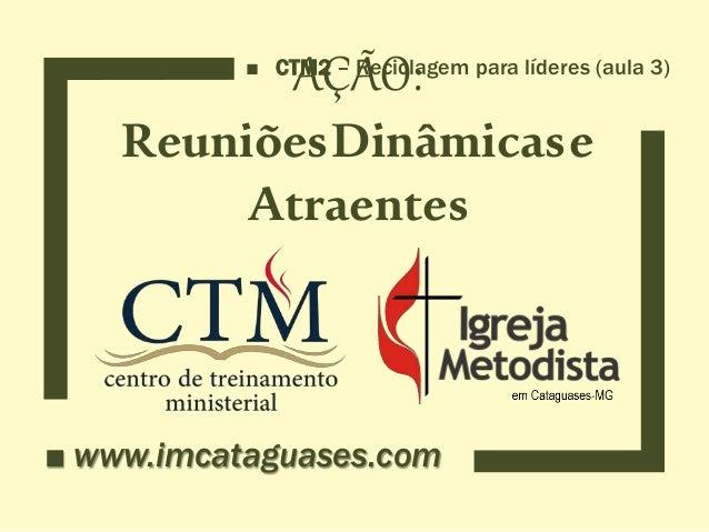 AÇÃO: ReuniõesDinâmicase Atraentes ■ www.imcataguases.com ■ CTM2 – Reciclagem para líderes (aula 3)