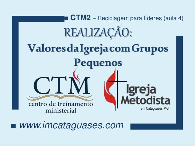 REALIZAÇÃO: ValoresdaIgrejacomGrupos Pequenos ■ www.imcataguases.com ■ CTM2 – Reciclagem para líderes (aula 4)