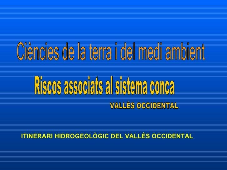 Ciències de la terra i del medi ambient Riscos associats al sistema conca VALLÈS OCCIDENTAL ITINERARI HIDROGEOLÒGIC DEL VA...