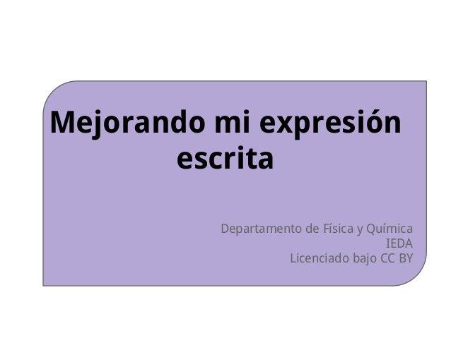 Mejorando mi expresión escrita Departamento de Física y Química IEDA Licenciado bajo CC BY