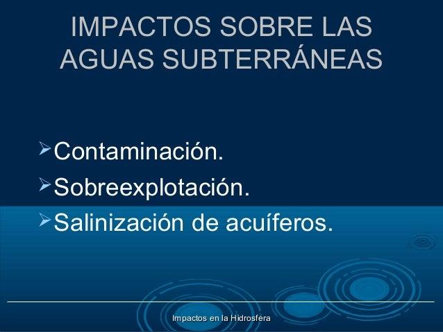 IMPACTOS SOBRE LAS AGUAS SUBTERRÁNEASContaminación.Sobreexplotación.Salinización   de acuíferos.           Impactos en ...