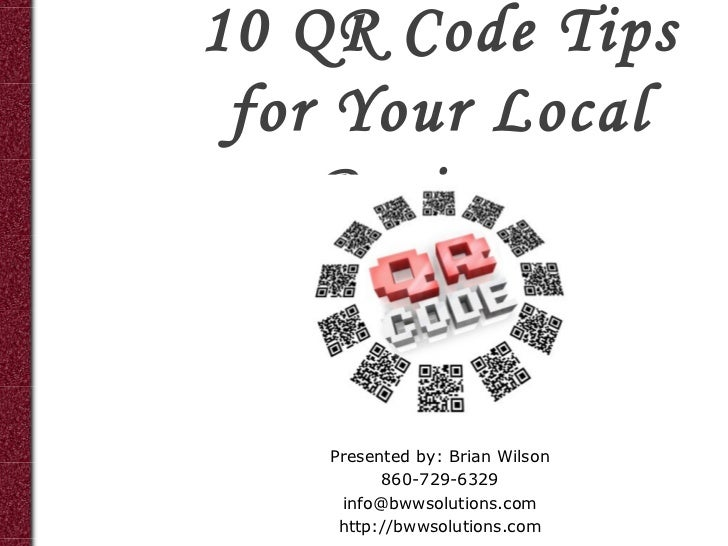 10 QR Code Tips for Your Local    Business    Presented by: Brian Wilson          860-729-6329     info@bwwsolutions.com  ...