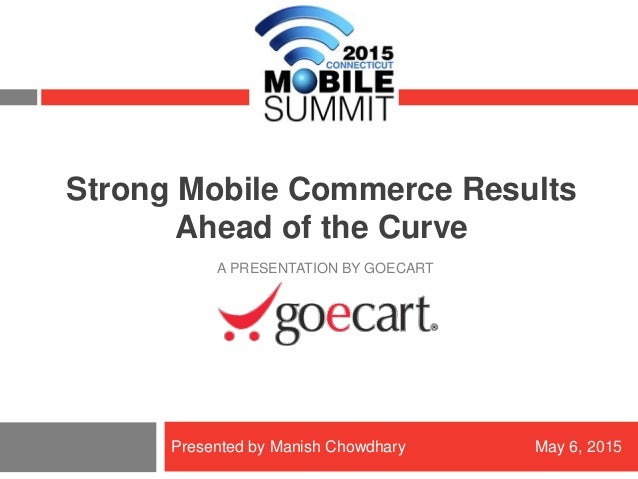 Copyright © 2015 GoECart Proprietary & Confidential – Do Not Distribute Strong Mobile Commerce Results Ahead of the Curve ...