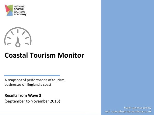 Coastal Tourism Monitor A snapshot of performance of tourism businesses on England's coast Results from Wave 3 (September ...