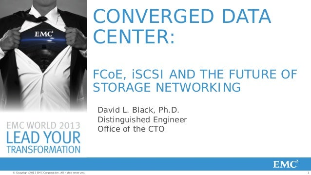 1© Copyright 2013 EMC Corporation. All rights reserved.CONVERGED DATACENTER:FCoE, iSCSI AND THE FUTURE OFSTORAGE NETWORKIN...