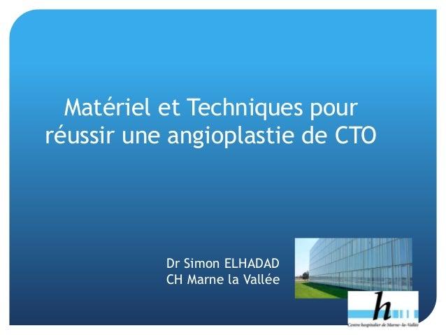 Dr Simon ELHADAD CH Marne la Vallée Matériel et Techniques pour réussir une angioplastie de CTO