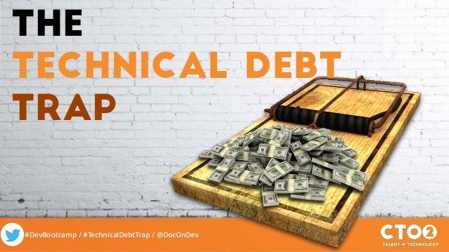 #DevBootcamp / #TechnicalDebtTrap / @DocOnDev The technical Debt Trap
