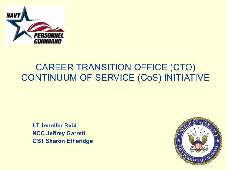 CAREER TRANSITION OFFICE (CTO) CONTINUUM OF SERVICE (CoS) INITIATIVE LT Jennifer Reid NCC Jeffrey Garrett OS1 Sharon Ether...