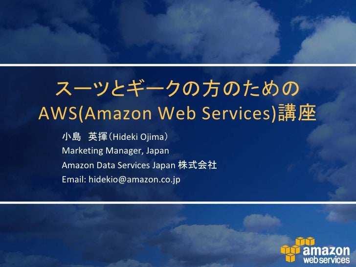 スーツとギークの方のための AWS(Amazon Web Services)講座   小島 英揮(Hideki Ojima)   Marketing Manager, Japan   Amazon Data Services Japan 株式会...