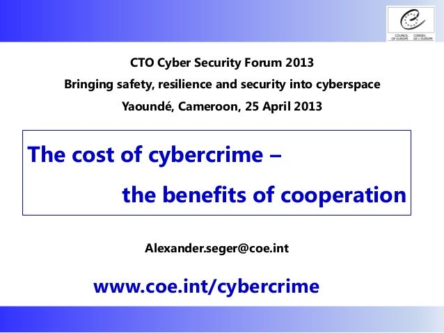 The cost of cybercrime – the benefits of cooperation www.coe.int/cybercrime CTO Cyber Security Forum 2013 Bringing safety,...