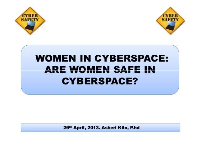 WOMEN IN CYBERSPACE: ARE WOMEN SAFE INARE WOMEN SAFE IN CYBERSPACE? 26th April, 2013. Asheri Kilo, P.hd